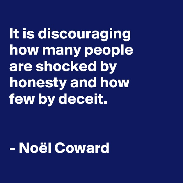 It is discouraging how many people are shocked by honesty and how few by deceit.   - Noël Coward