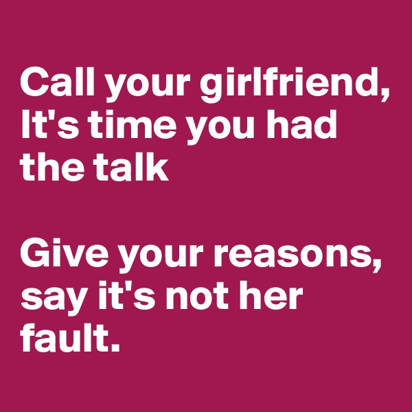 Call your girlfriend, It's time you had the talk  Give your reasons, say it's not her fault.