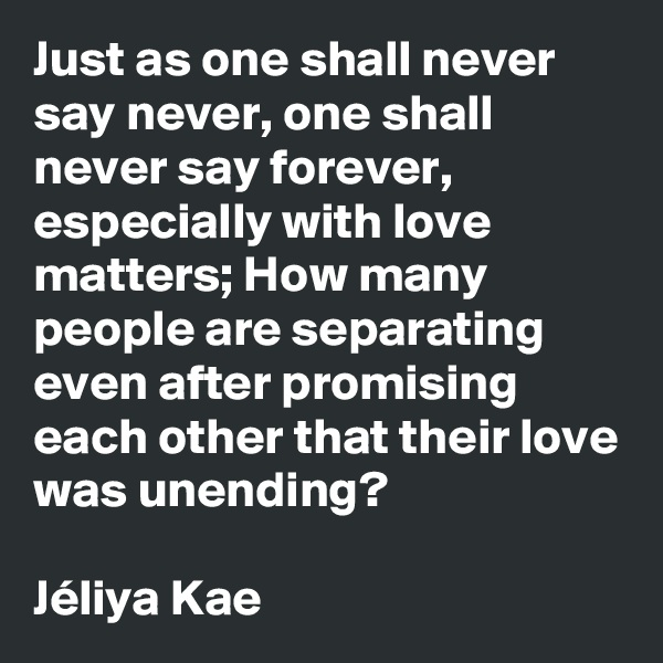 Just as one shall never say never, one shall never say forever, especially with love matters; How many people are separating even after promising each other that their love was unending?  Jéliya Kae