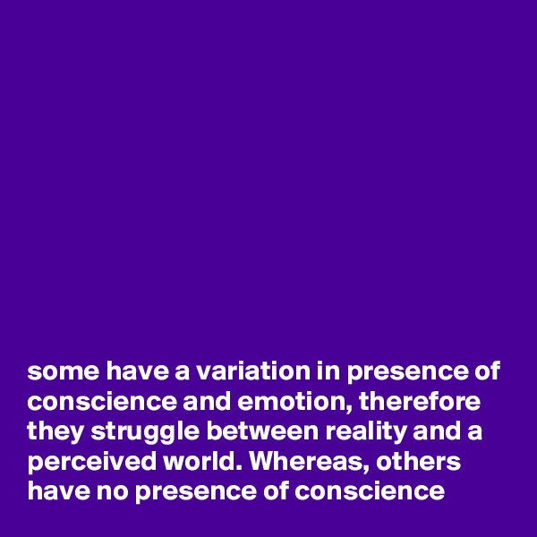 some have a variation in presence of conscience and emotion, therefore they struggle between reality and a perceived world. Whereas, others have no presence of conscience