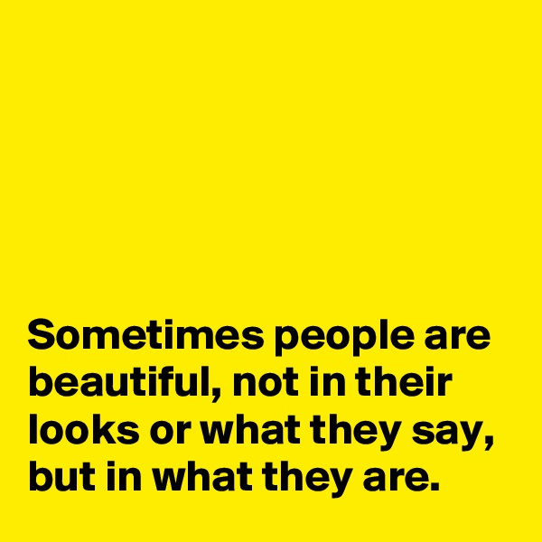 Sometimes people are beautiful, not in their looks or what they say, but in what they are.