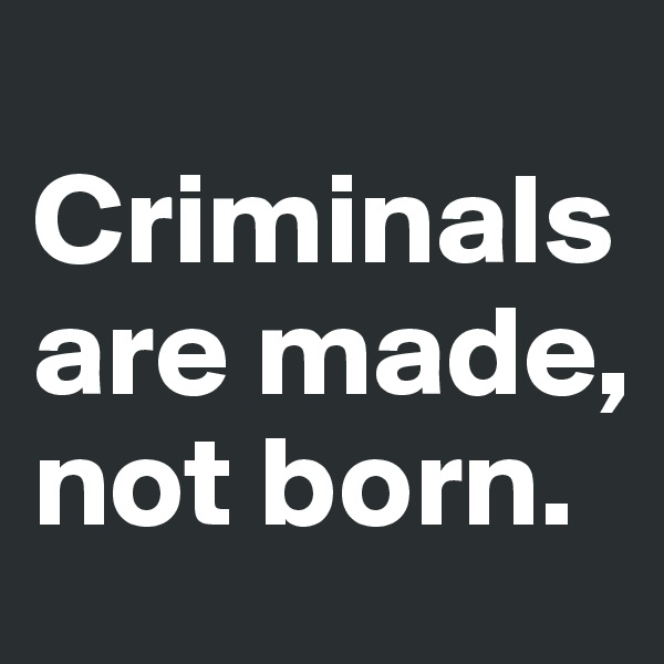 Criminals are made, not born.