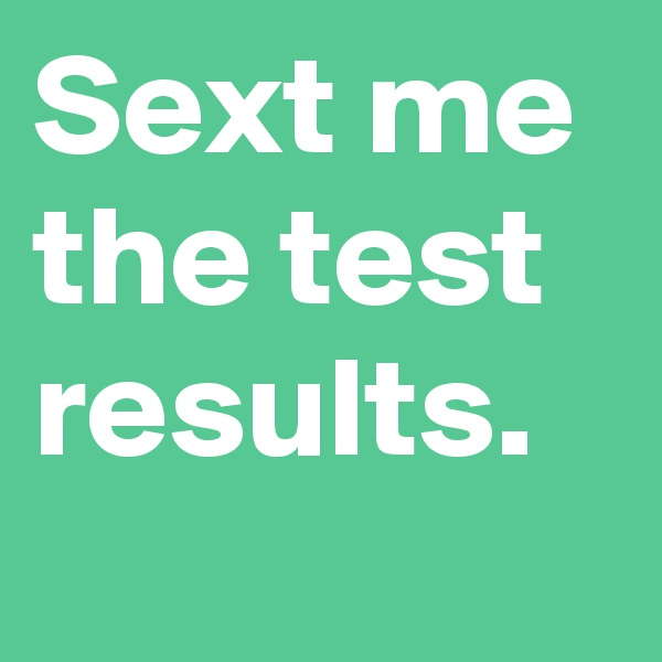 Sext me the test results.