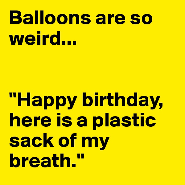 "Balloons are so weird...    ""Happy birthday, here is a plastic sack of my breath."""