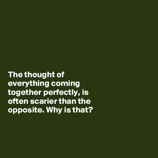 The thought of  everything coming  together perfectly, is  often scarier than the  opposite. Why is that?