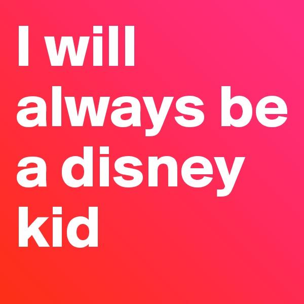 I will always be a disney kid