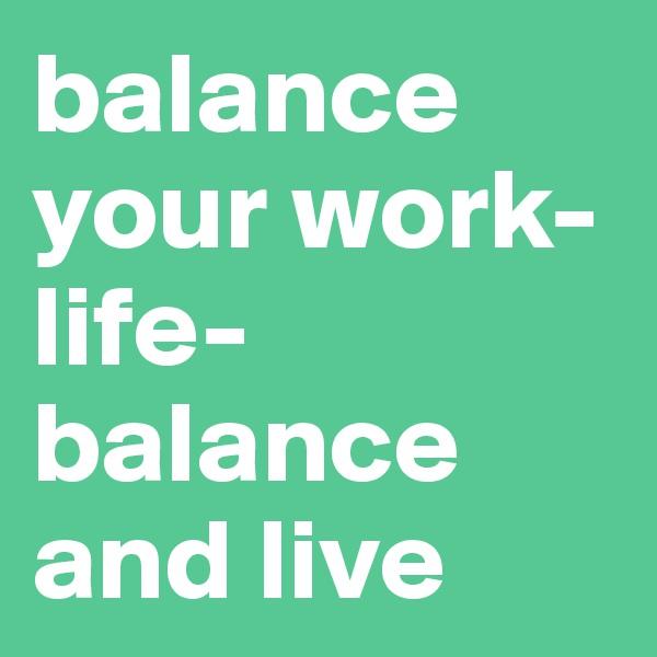 balance your work-life-balance and live