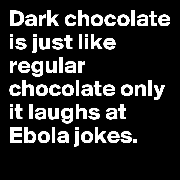Dark chocolate is just like regular chocolate only it laughs at Ebola jokes.