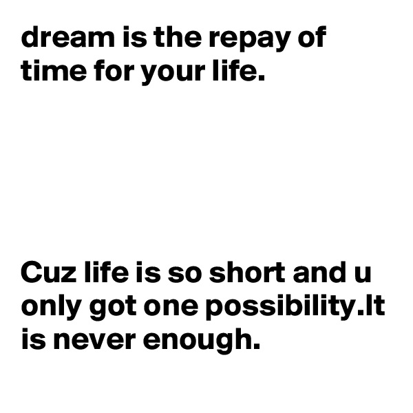 dream is the repay of time for your life.      Cuz life is so short and u only got one possibility.It is never enough.
