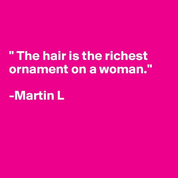 """"""" The hair is the richest ornament on a woman.""""   -Martin L"""