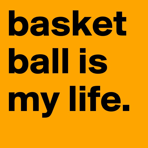 basketball is my life.