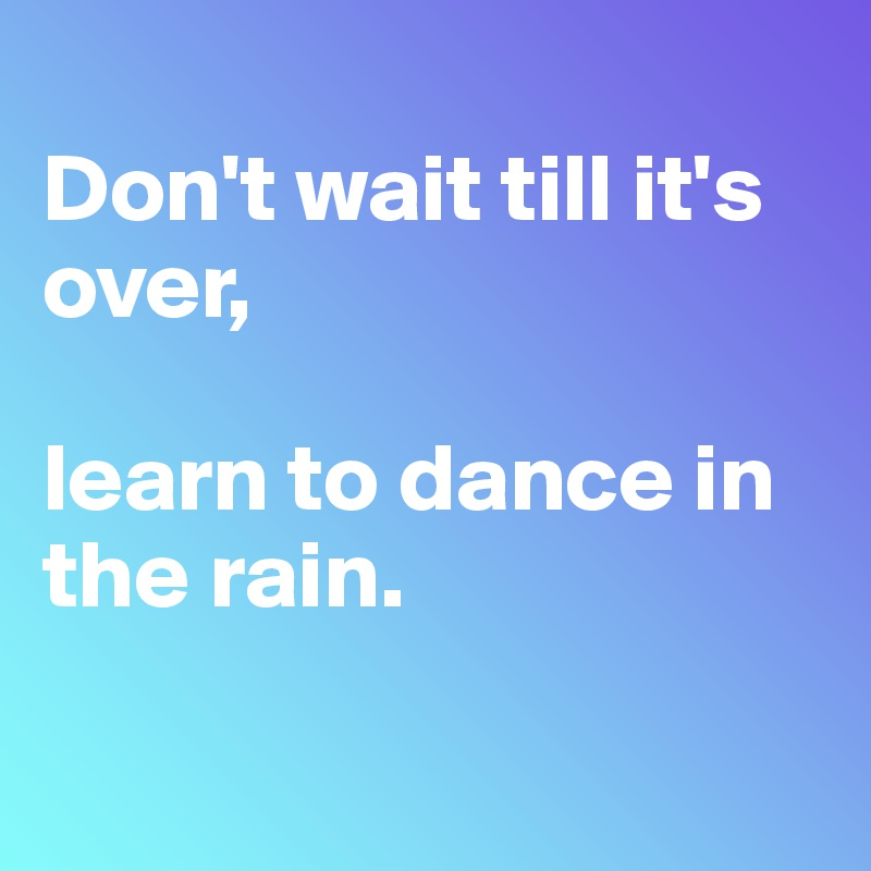 Don't wait till it's over,  learn to dance in the rain.