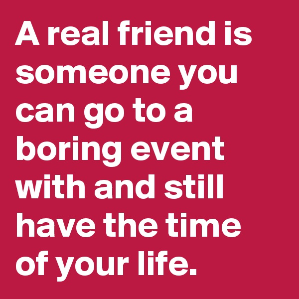 A real friend is someone you can go to a boring event with and still have the time of your life.