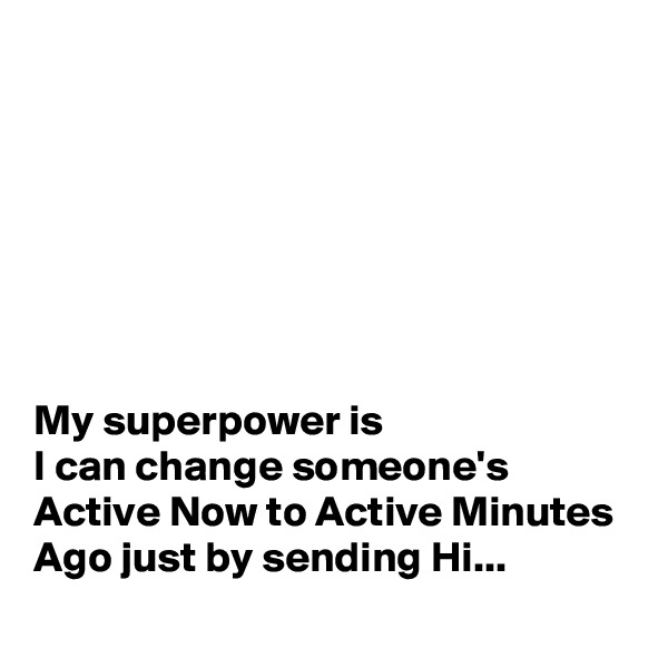 My superpower is I can change someone's Active Now to Active Minutes Ago just by sending Hi...
