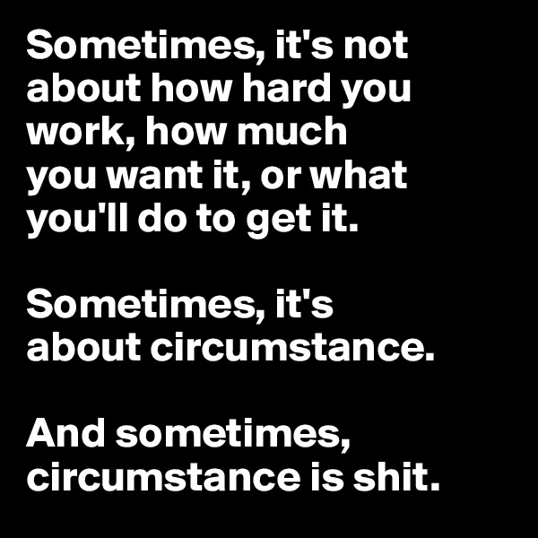 Sometimes, it's not  about how hard you work, how much  you want it, or what  you'll do to get it.   Sometimes, it's  about circumstance.   And sometimes, circumstance is shit.