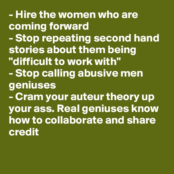 "- Hire the women who are coming forward - Stop repeating second hand stories about them being ""difficult to work with"" - Stop calling abusive men geniuses - Cram your auteur theory up your ass. Real geniuses know how to collaborate and share credit"