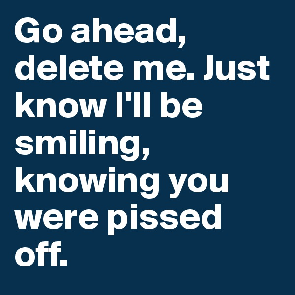 Go ahead, delete me. Just know I'll be smiling, knowing you were pissed off.
