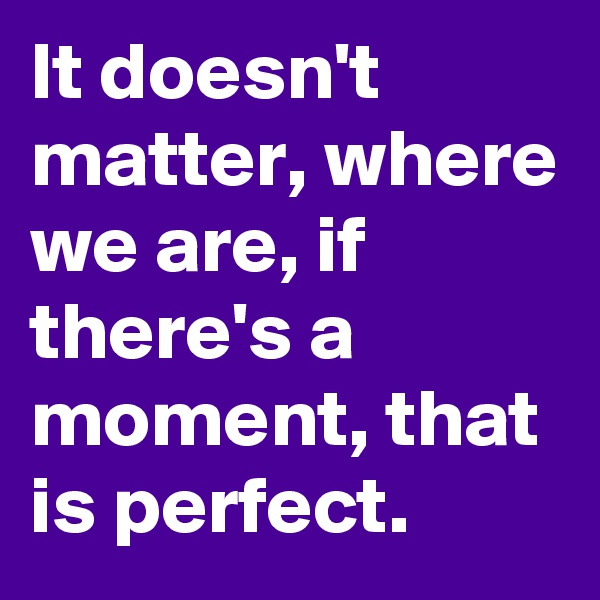 It doesn't matter, where we are, if there's a moment, that is perfect.