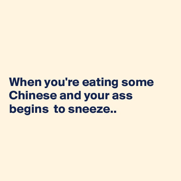 When you're eating some Chinese and your ass begins  to sneeze..