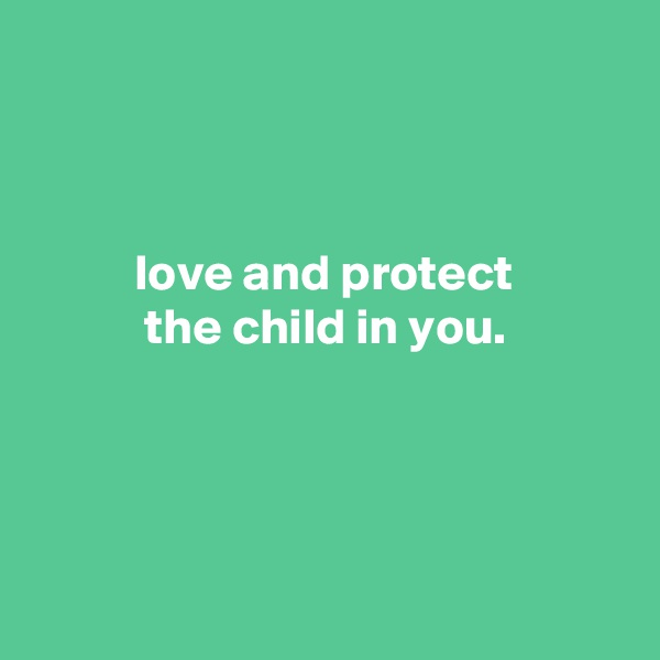 love and protect            the child in you.
