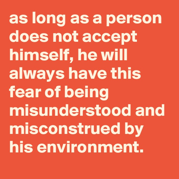 as long as a person does not accept himself, he will always have this fear of being misunderstood and misconstrued by his environment.