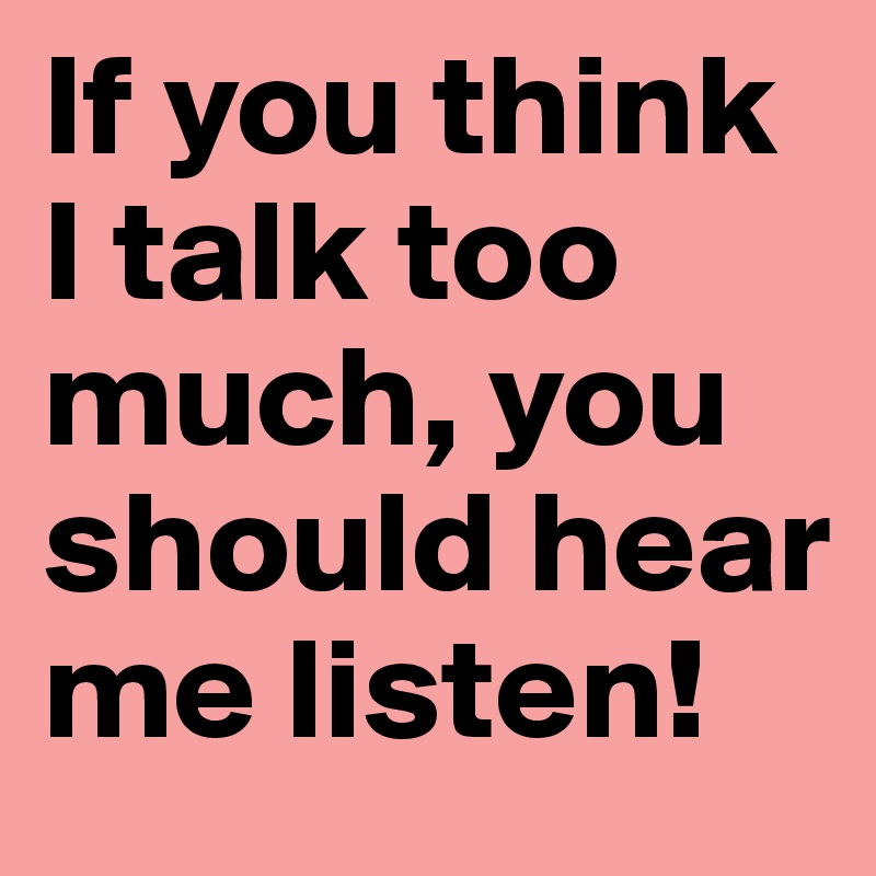 If you think I talk too much, you should hear me listen!