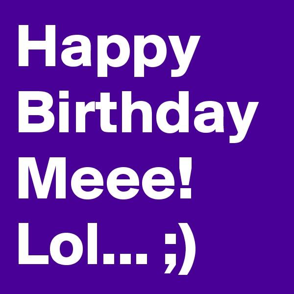 Happy Birthday Meee! Lol... ;)
