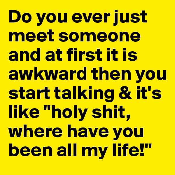 "Do you ever just meet someone and at first it is awkward then you start talking & it's like ""holy shit, where have you been all my life!"""