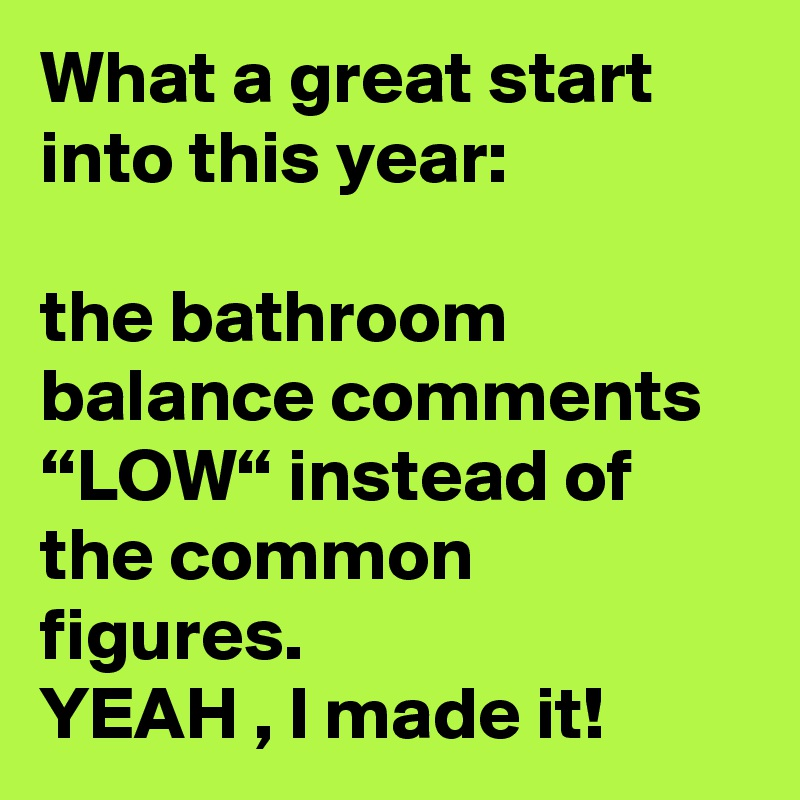 """What a great start into this year:  the bathroom balance comments """"LOW"""" instead of the common figures.   YEAH , I made it!"""