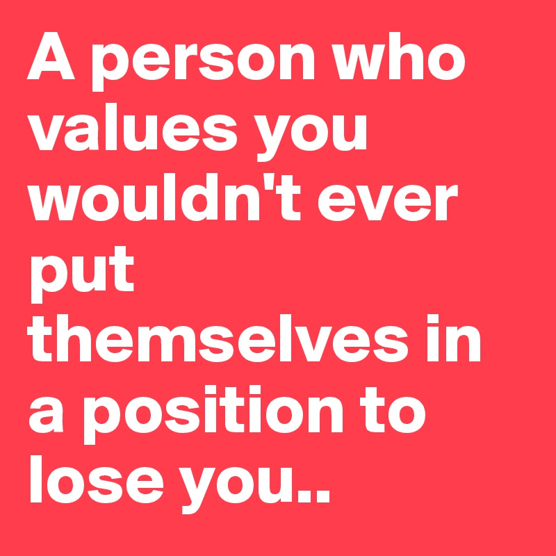 A person who values you wouldn't ever put themselves in a position to lose you..
