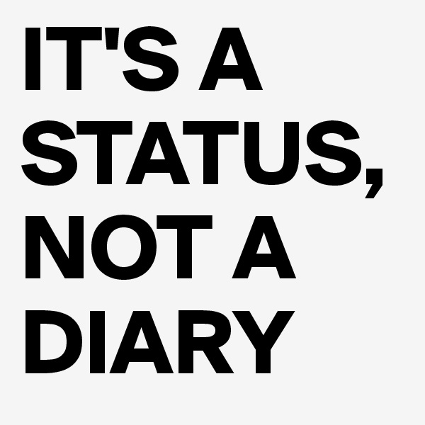 IT'S A STATUS, NOT A DIARY