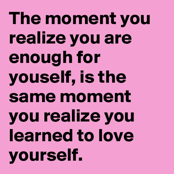 The moment you realize you are enough for youself, is the same moment you realize you learned to love yourself.