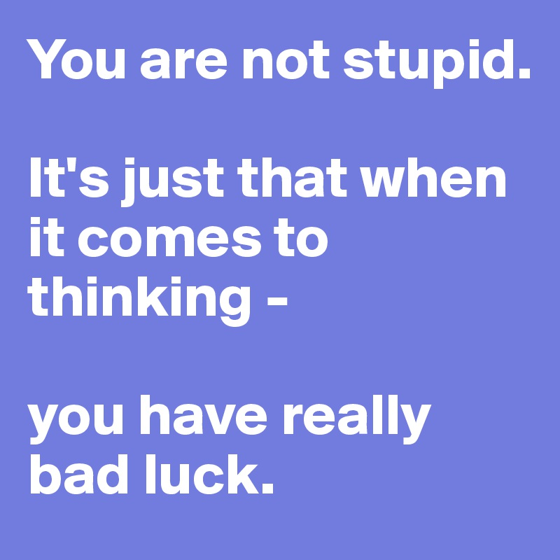 You are not stupid.   It's just that when it comes to thinking -   you have really bad luck.