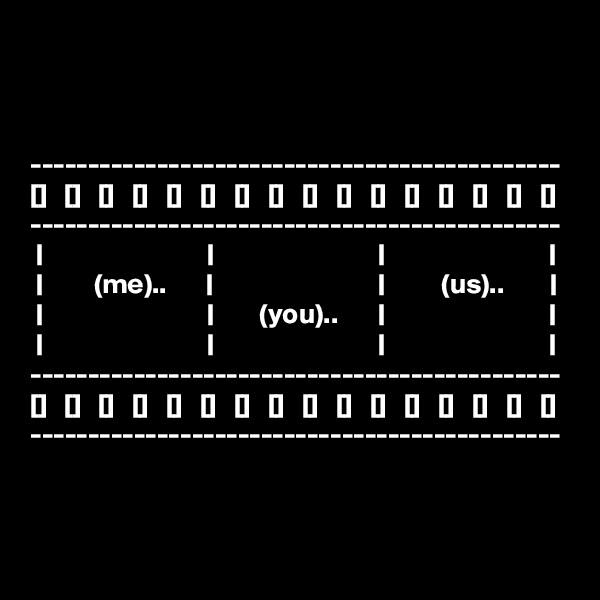 ---------------------------------------------- []   []   []   []   []   []   []   []   []   []   []   []   []   []   []   [] ----------------------------------------------                                                                                                         (me)..                                                (us)..                                                  (you)..                                                                                                                                    ---------------------------------------------- []   []   []   []   []   []   []   []   []   []   []   []   []   []   []   [] ----------------------------------------------