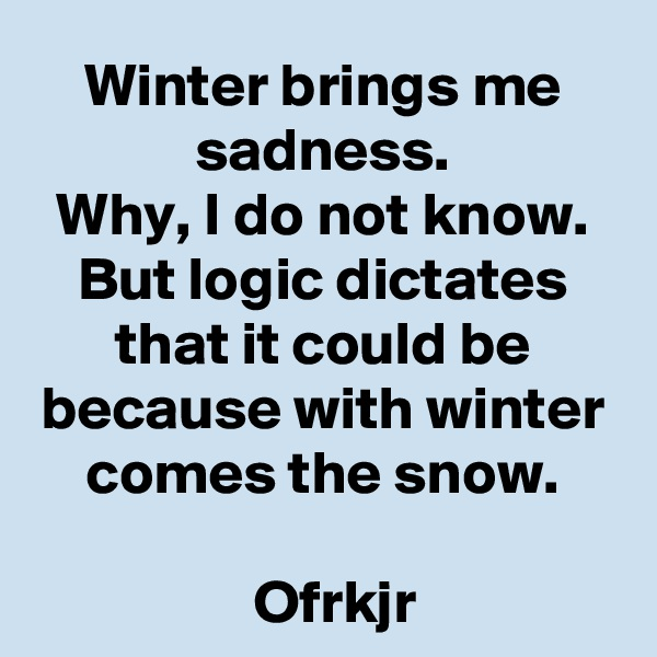 Winter brings me sadness. Why, I do not know. But logic dictates that it could be because with winter comes the snow.    Ofrkjr