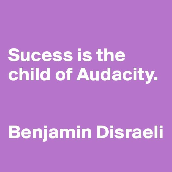 Sucess is the child of Audacity.   Benjamin Disraeli