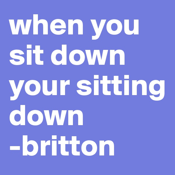 when you sit down your sitting down -britton