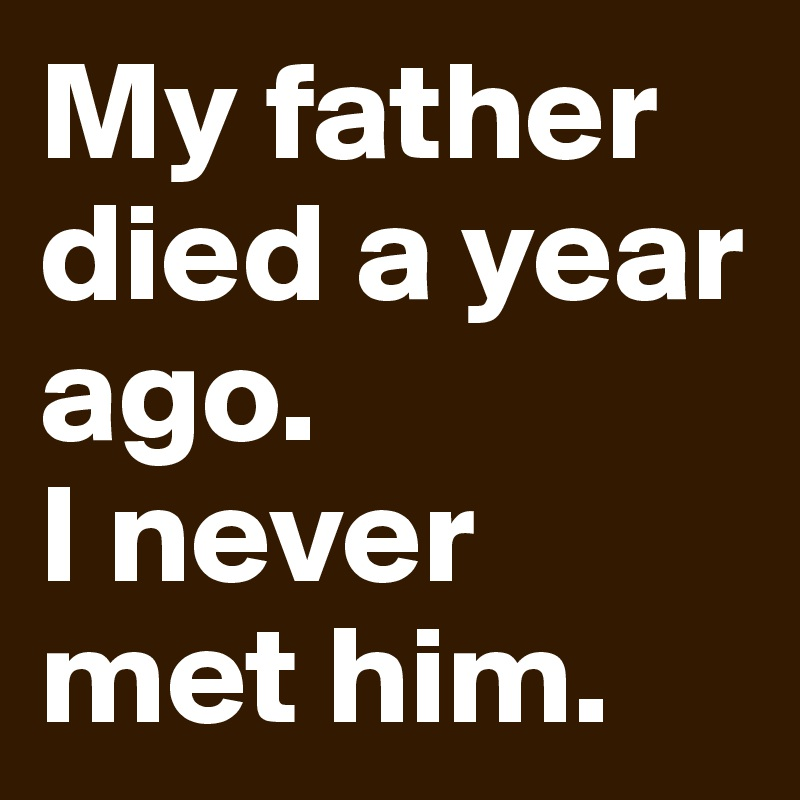 My father died a year ago. I never met him.