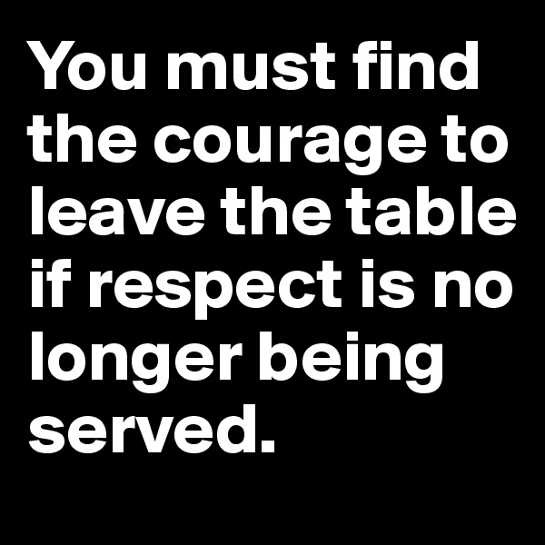 You must find the courage to leave the table if respect is no longer being served.