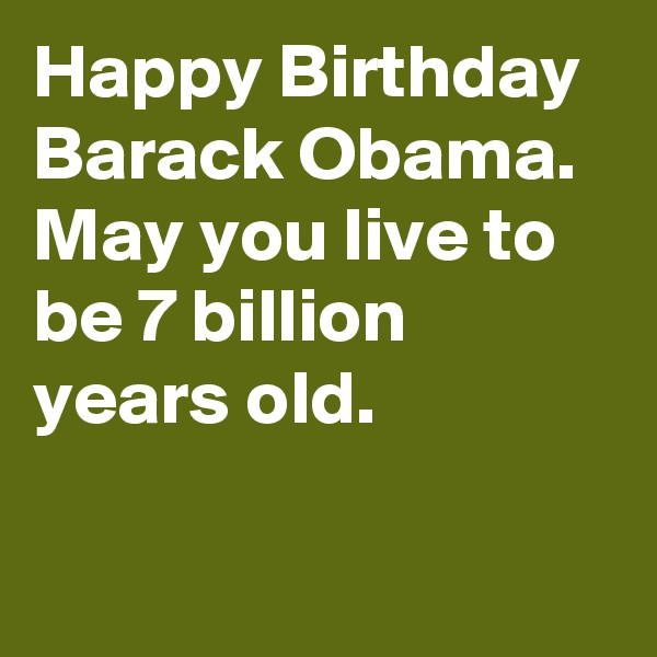 Happy Birthday Barack Obama. May you live to be 7 billion years old.