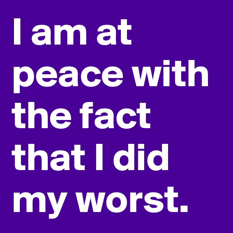 I am at peace with the fact that I did my worst.