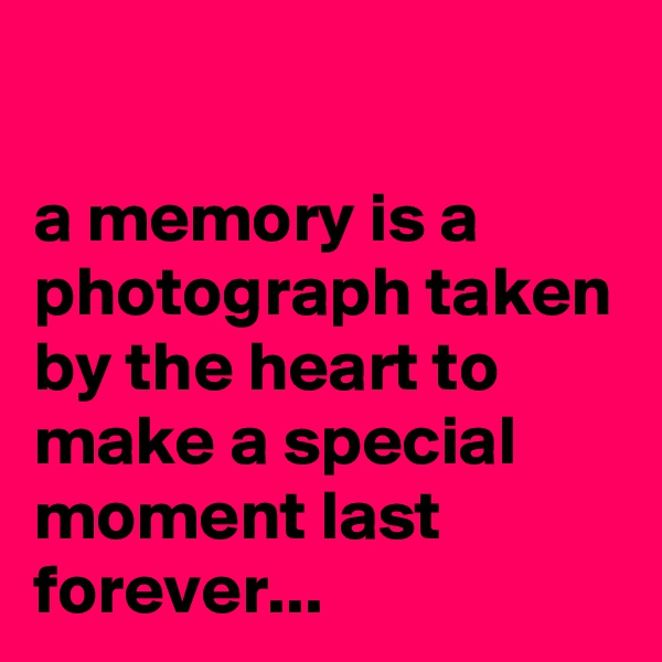 a memory is a photograph taken by the heart to make a special moment last forever...