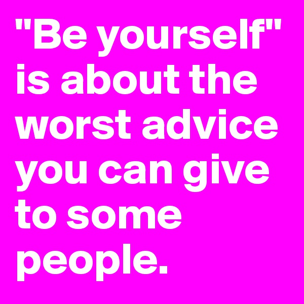 """""""Be yourself"""" is about the worst advice you can give to some people."""