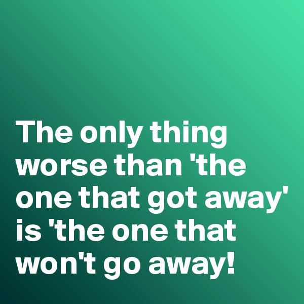The only thing worse than 'the one that got away' is 'the one that won't go away!