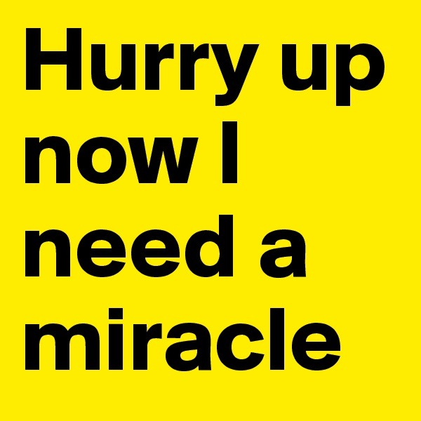 Hurry up now I need a miracle