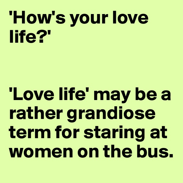 'How's your love life?'    'Love life' may be a rather grandiose term for staring at women on the bus.