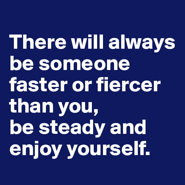 There will always be someone faster or fiercer than you,  be steady and enjoy yourself.