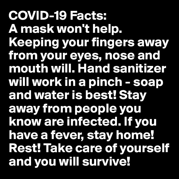 COVID-19 Facts: A mask won't help. Keeping your fingers away from your eyes, nose and mouth will. Hand sanitizer will work in a pinch - soap and water is best! Stay away from people you know are infected. If you have a fever, stay home! Rest! Take care of yourself and you will survive!