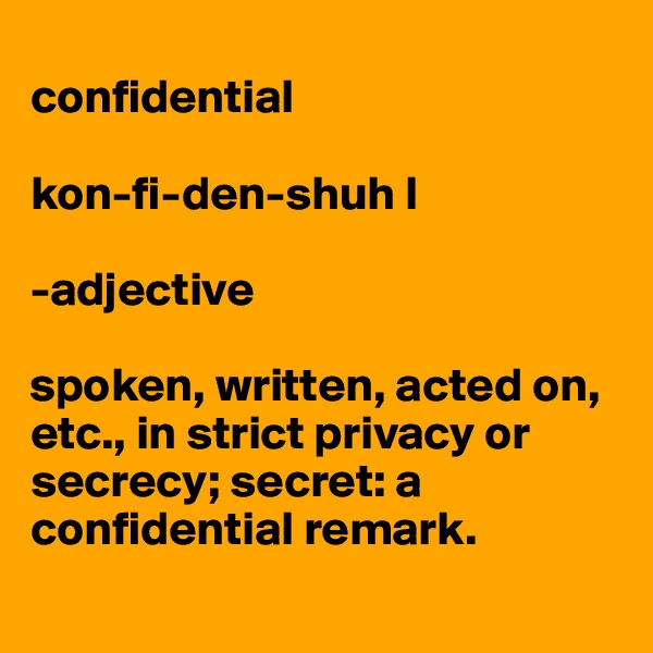 confidential  kon-fi-den-shuh l   -adjective  spoken, written, acted on, etc., in strict privacy or secrecy; secret: a confidential remark.