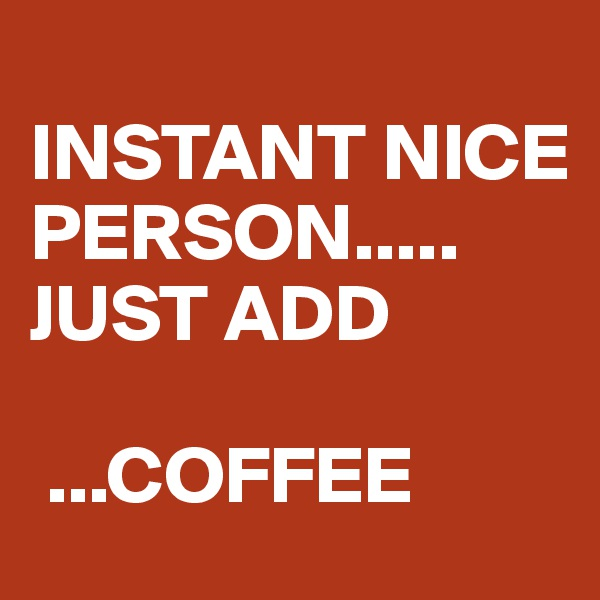 INSTANT NICE PERSON..... JUST ADD   ...COFFEE